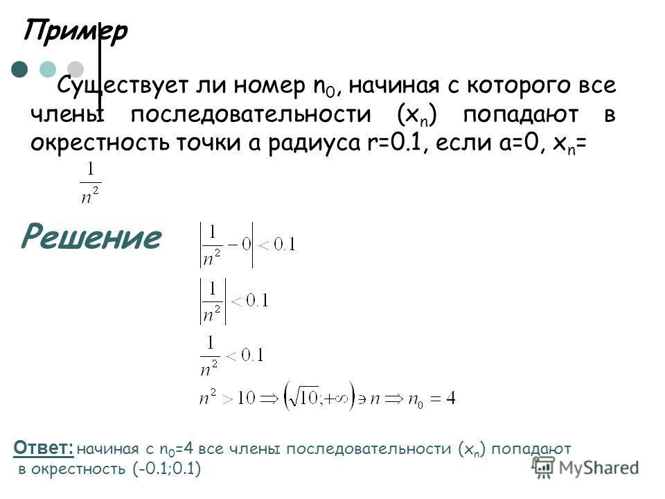 Пример Существует ли номер n 0, начиная с которого все члены последовательности (х n ) попадают в окрестность точки а радиуса r=0.1, если а=0, х n = Решение Ответ: начиная с n 0 =4 все члены последовательности (х n ) попадают в окрестность (-0.1;0.1)