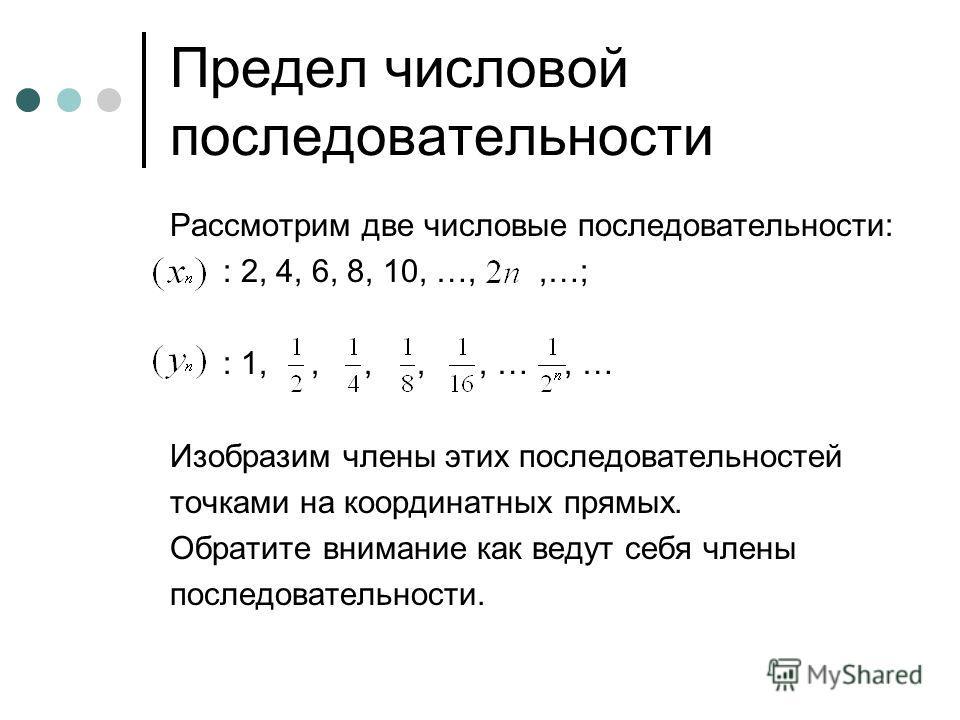 Предел числовой последовательности Рассмотрим две числовые последовательности: : 2, 4, 6, 8, 10, …,,…; : 1,,,,, …, … Изобразим члены этих последовательностей точками на координатных прямых. Обратите внимание как ведут себя члены последовательности.