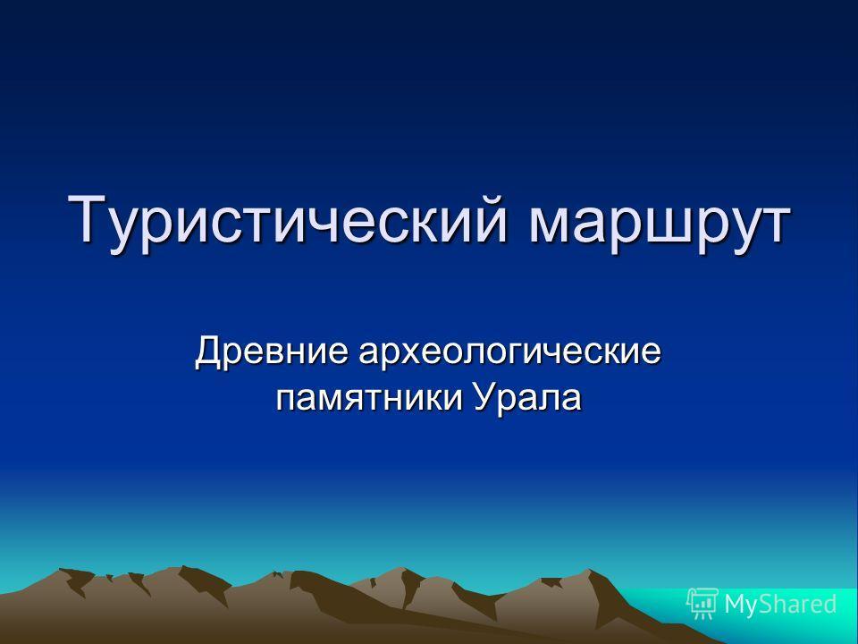 Туристический маршрут Древние археологические памятники Урала