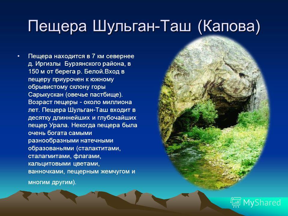 Пещера Шульган-Таш (Капова) Пещера находится в 7 км севернее д. Иргизлы Бурзянского района, в 150 м от берега р. Белой.Вход в пещеру приурочен к южному обрывистому склону горы Сарыкускан (овечье пастбище). Возраст пещеры - около миллиона лет. Пещера