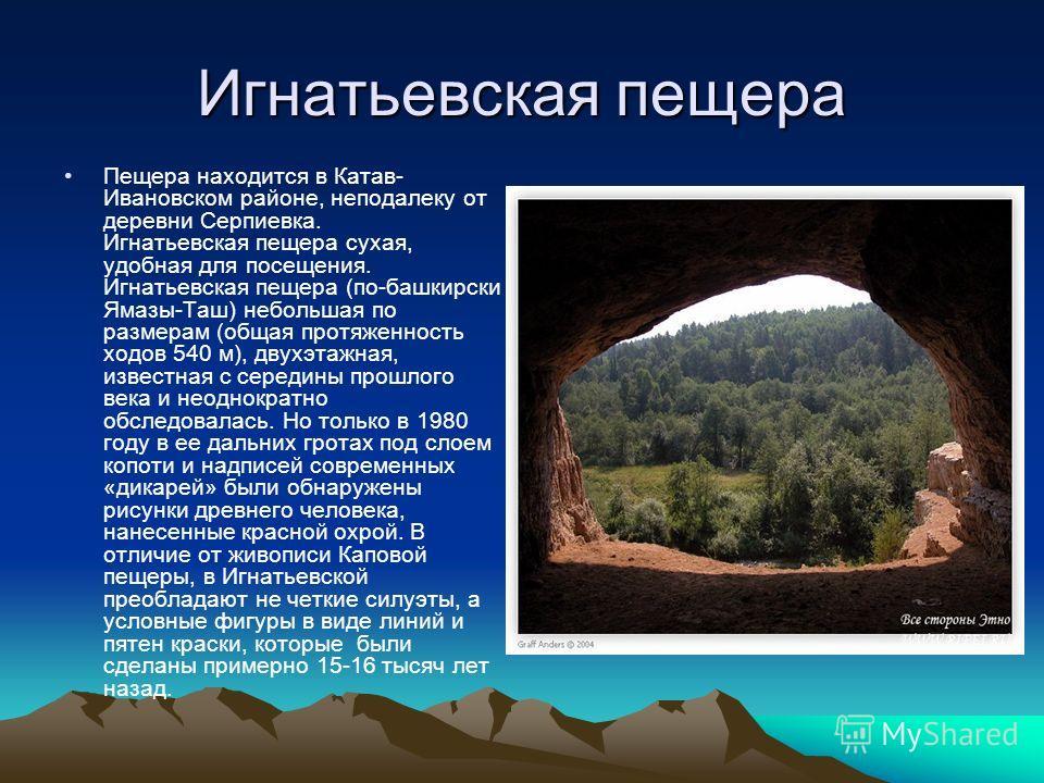 Игнатьевская пещера Пещера находится в Катав- Ивановском районе, неподалеку от деревни Серпиевка. Игнатьевская пещера сухая, удобная для посещения. Игнатьевская пещера (по-башкирски Ямазы-Таш) небольшая по размерам (общая протяженность ходов 540 м),