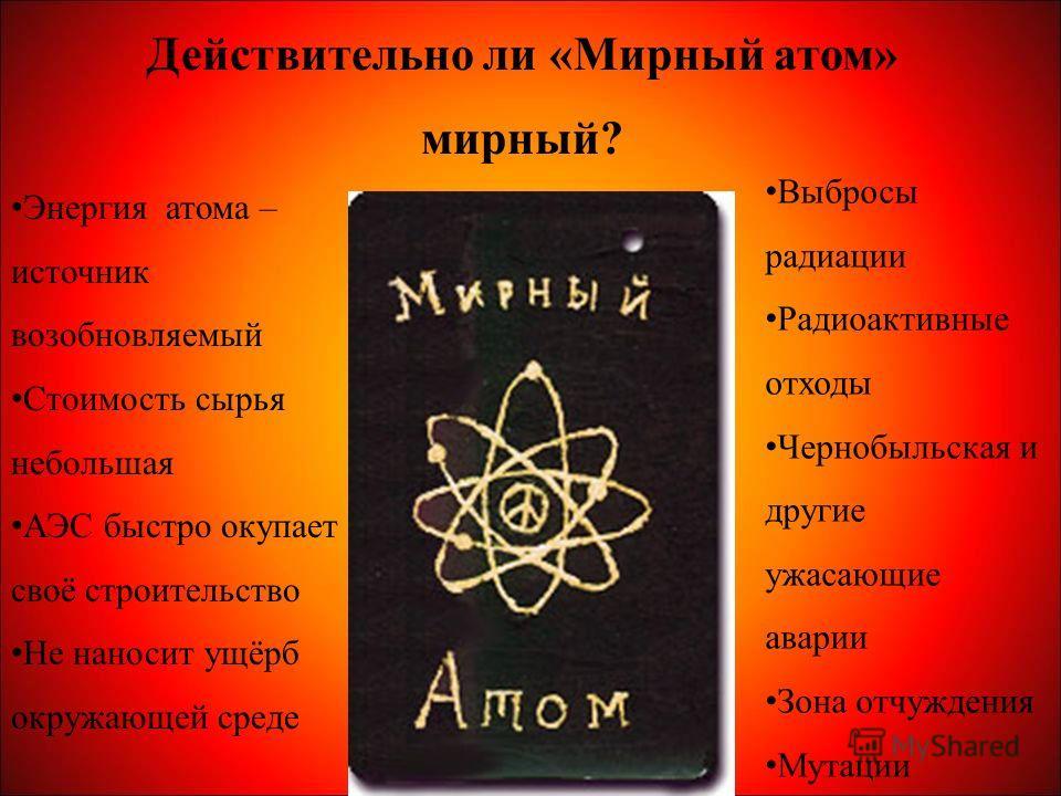 Действительно ли «Мирный атом» мирный? Энергия атома – источник возобновляемый Стоимость сырья небольшая АЭС быстро окупает своё строительство Не наносит ущёрб окружающей среде Выбросы радиации Радиоактивные отходы Чернобыльская и другие ужасающие ав