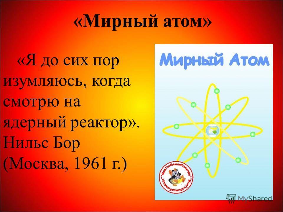 «Мирный атом» «Я до сих пор изумляюсь, когда смотрю на ядерный реактор». Нильс Бор (Москва, 1961 г.)