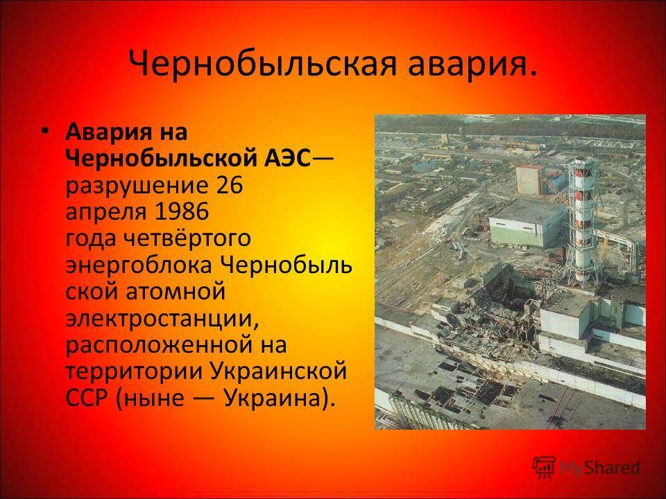 Чернобыльская авария. Авария на Чернобыльской АЭС разрушение 26 апреля 1986 года четвёртого энергоблока Чернобыль ской атомной электростанции, расположенной на территории Украинской ССР (ныне Украина).