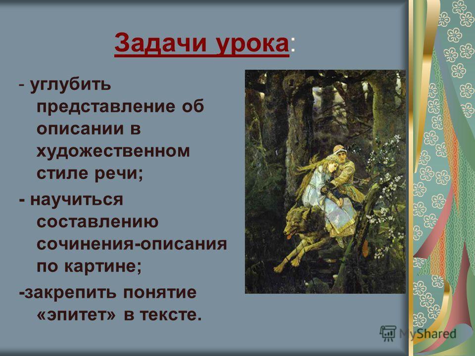 Задачи урока: - углубить представление об описании в художественном стиле речи; - научиться составлению сочинения-описания по картине; -закрепить понятие «эпитет» в тексте.