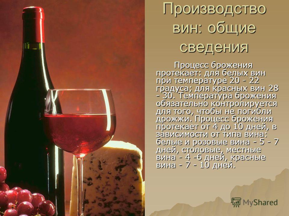 Производство вин: общие сведения Процесс брожения протекает: для белых вин при температуре 20 - 22 градуса; для красных вин 28 - 30. Температура брожения обязательно контролируется для того, чтобы не погибли дрожжи. Процесс брожения протекает от 4 до