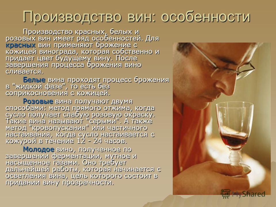 Производство вин: особенности Производство красных, белых и розовых вин имеет ряд особенностей. Для красных вин применяют брожение с кожицей винограда, которая собственно и придает цвет будущему вину. После завершения процесса брожения вино сливается