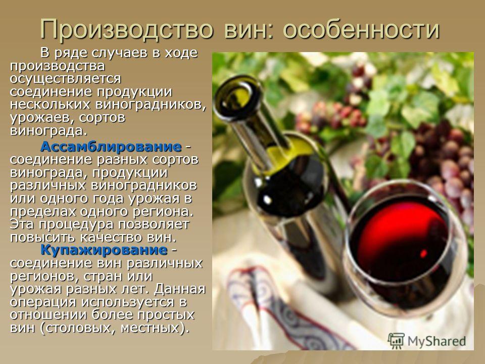 В ряде случаев в ходе производства осуществляется соединение продукции нескольких виноградников, урожаев, сортов винограда. Ассамблирование - соединение разных сортов винограда, продукции различных виноградников или одного года урожая в пределах одно