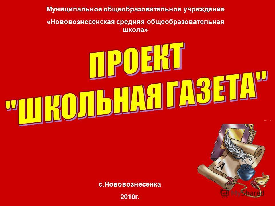 Муниципальное общеобразовательное учреждение «Нововознесенская средняя общеобразовательная школа» с.Нововознесенка 2010г.