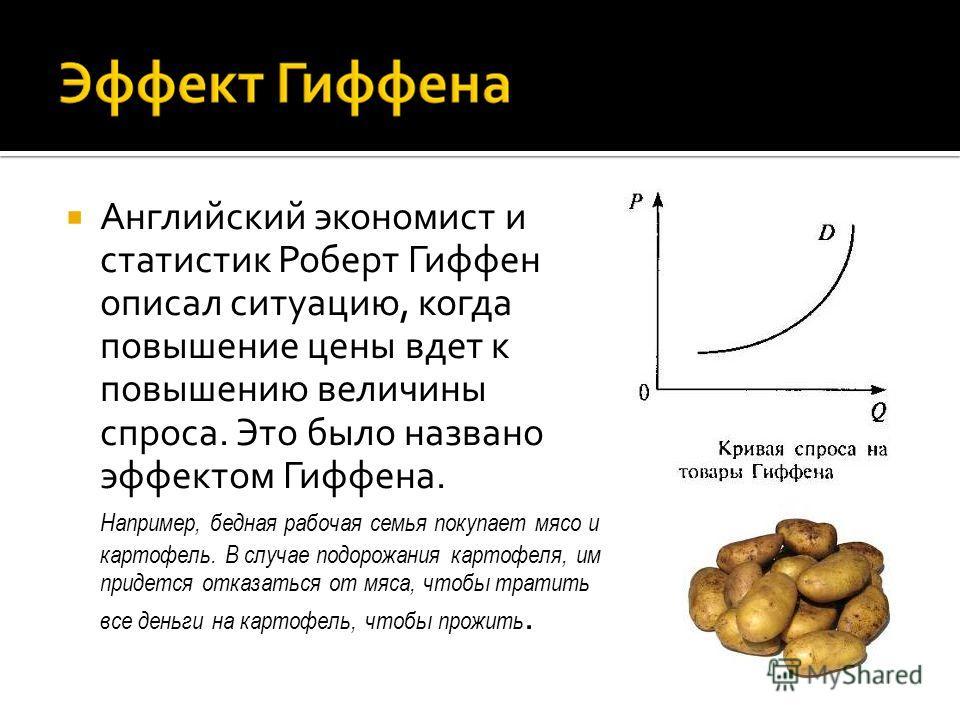 Английский экономист и статистик Роберт Гиффен описал ситуацию, когда повышение цены вдет к повышению величины спроса. Это было названо эффектом Гиффена. Например, бедная рабочая семья покупает мясо и картофель. В случае подорожания картофеля, им при