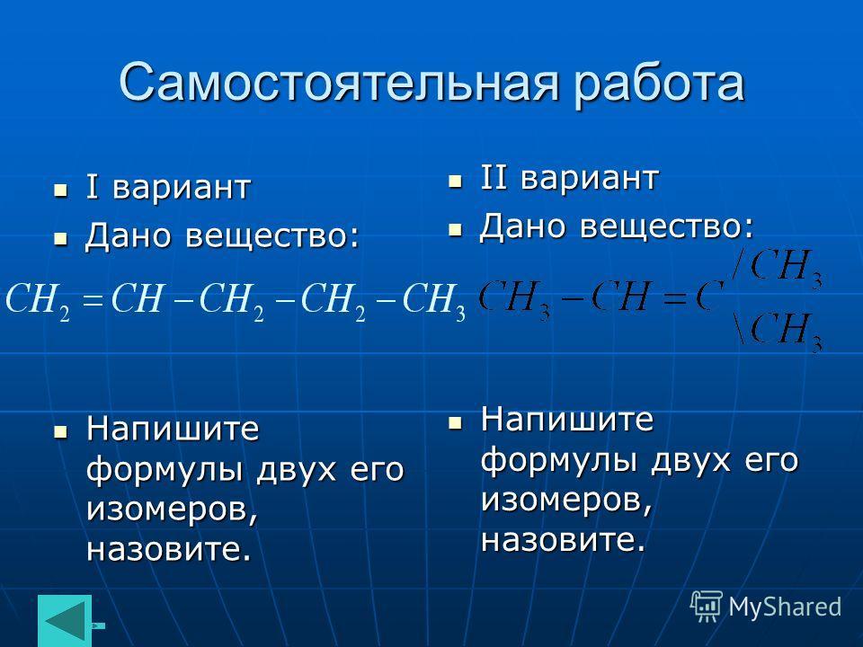 Самостоятельная работа I вариант I вариант Дано вещество: Дано вещество: Напишите формулы двух его изомеров, назовите. Напишите формулы двух его изомеров, назовите. II вариант II вариант Дано вещество: Дано вещество: Напишите формулы двух его изомеро