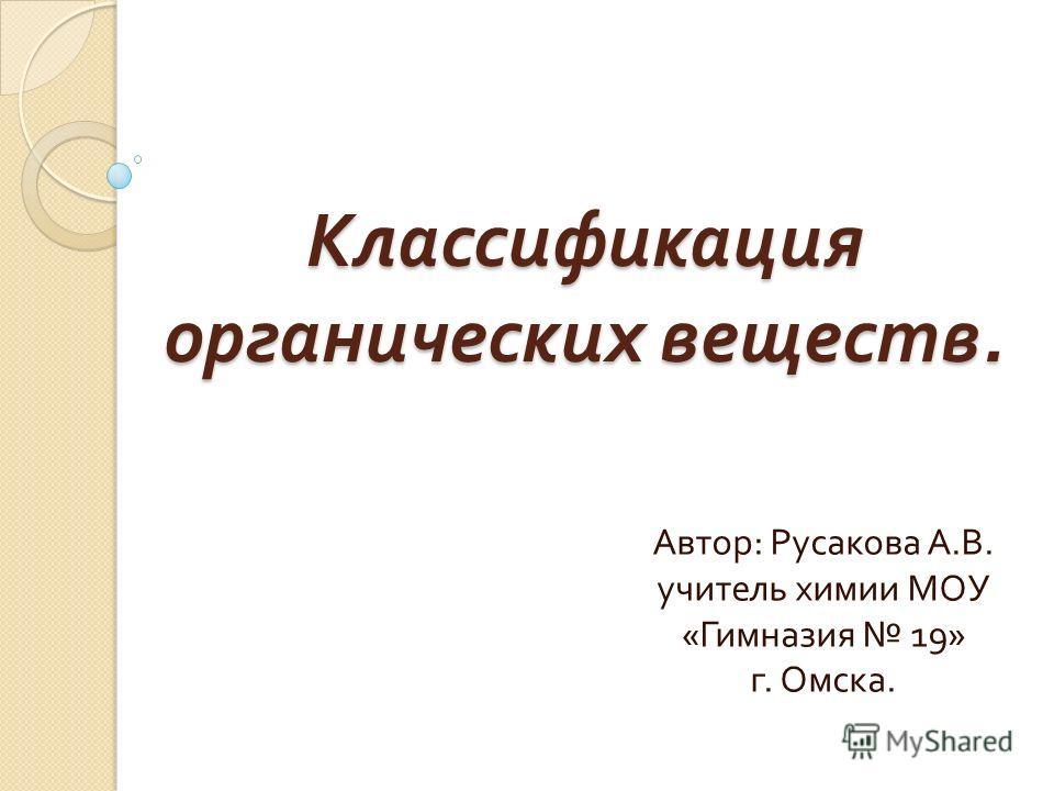 Классификация органических веществ. Автор : Русакова А. В. учитель химии МОУ « Гимназия 19» г. Омска.