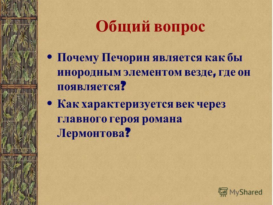 Общий вопрос Почему Печорин является как бы инородным элементом везде, где он появляется ? Как характеризуется век через главного героя романа Лермонтова ?