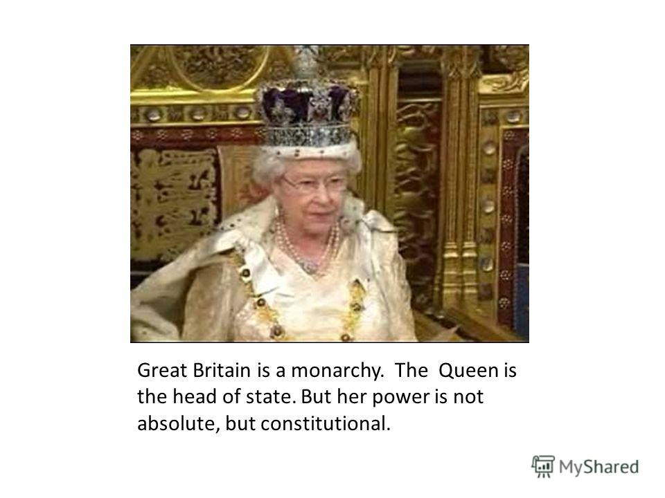 Great Britain is a monarchy. The Queen is the head of state. But her power is not absolute, but constitutional.
