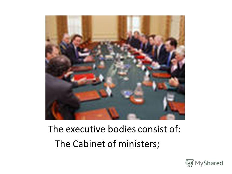 The executive bodies consist of: The Cabinet of ministers;