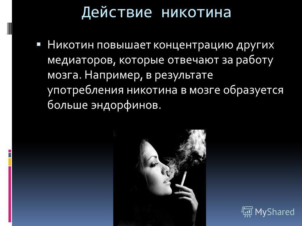 Действие никотина Никотин повышает концентрацию других медиаторов, которые отвечают за работу мозга. Например, в результате употребления никотина в мозге образуется больше эндорфинов.