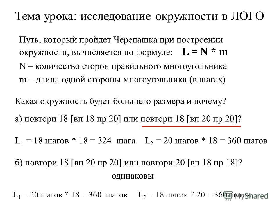 а) повтори 18 [вп 18 пр 20] или повтори 18 [вп 20 пр 20]? б) повтори 18 [вп 20 пр 20] или повтори 20 [вп 18 пр 18]? L 1 = 20 шагов * 18 = 360 шагов L 2 = 18 шагов * 20 = 360 шагов одинаковы Путь, который пройдет Черепашка при построении окружности, в