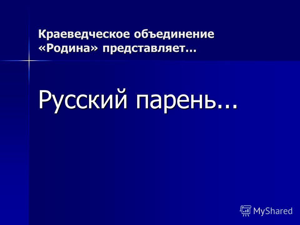 Краеведческое объединение «Родина» представляет… Русский парень...