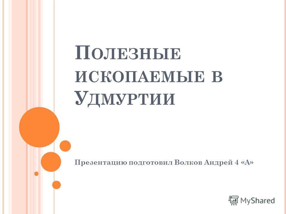 П ОЛЕЗНЫЕ ИСКОПАЕМЫЕ В У ДМУРТИИ Презентацию подготовил Волков Андрей 4 «А»