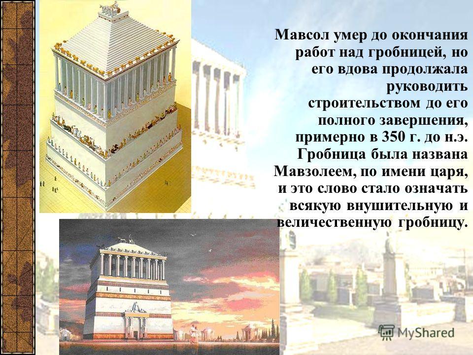 Мавзолей в Галикарнасе Мавсол женился на своей сестре Артемизии. Приобретая все больше могущества, он стал задумываться о гробнице для себя и своей царицы. Это должна была быть необычайная гробница. Мавсол мечтал о величественном памятнике, который б