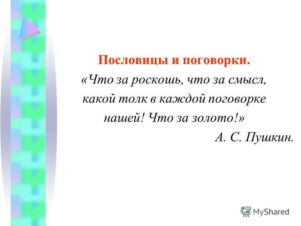 Пословицы и поговорки. «Что за роскошь, что за смысл, какой толк в каждой поговорке нашей! Что за золото!» А. С. Пушкин.
