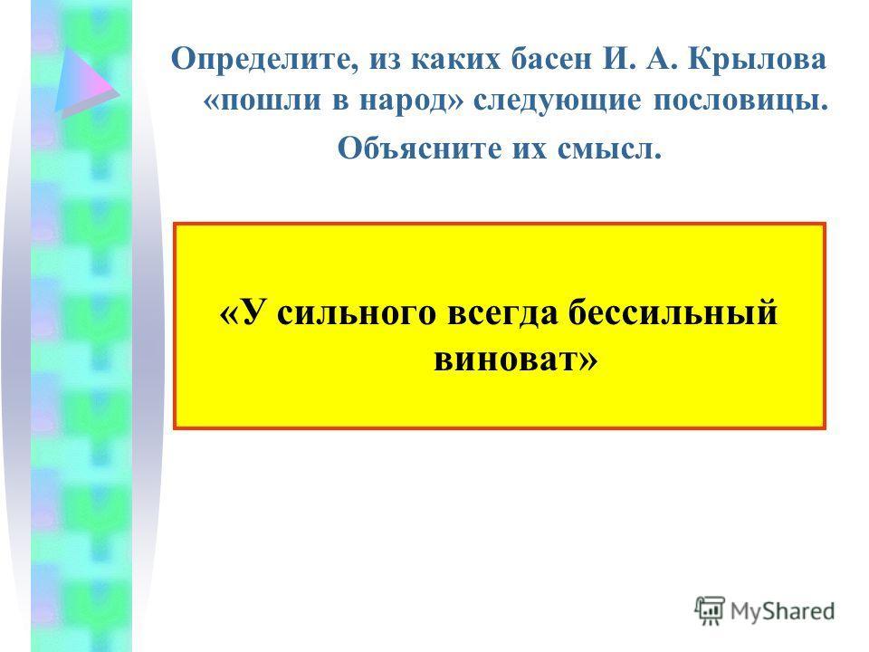 Определите, из каких басен И. А. Крылова «пошли в народ» следующие пословицы. Объясните их смысл. «У сильного всегда бессильный виноват»