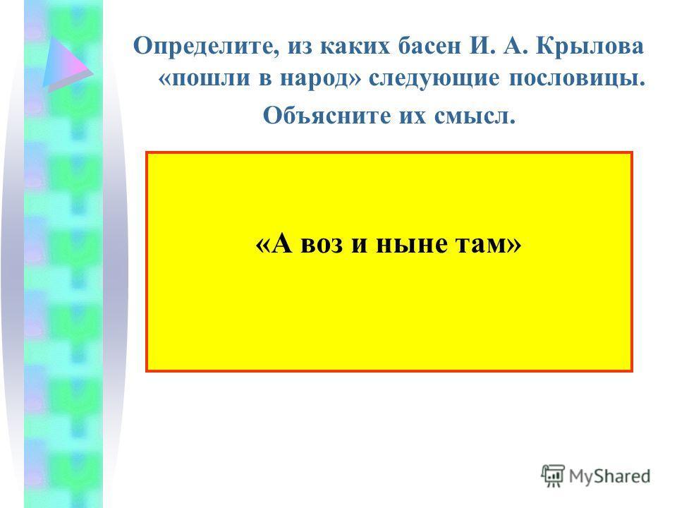 Определите, из каких басен И. А. Крылова «пошли в народ» следующие пословицы. Объясните их смысл. «А воз и ныне там»