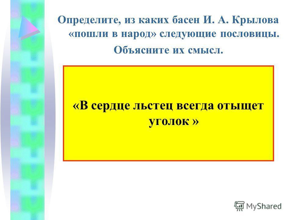Определите, из каких басен И. А. Крылова «пошли в народ» следующие пословицы. Объясните их смысл. «В сердце льстец всегда отыщет уголок »