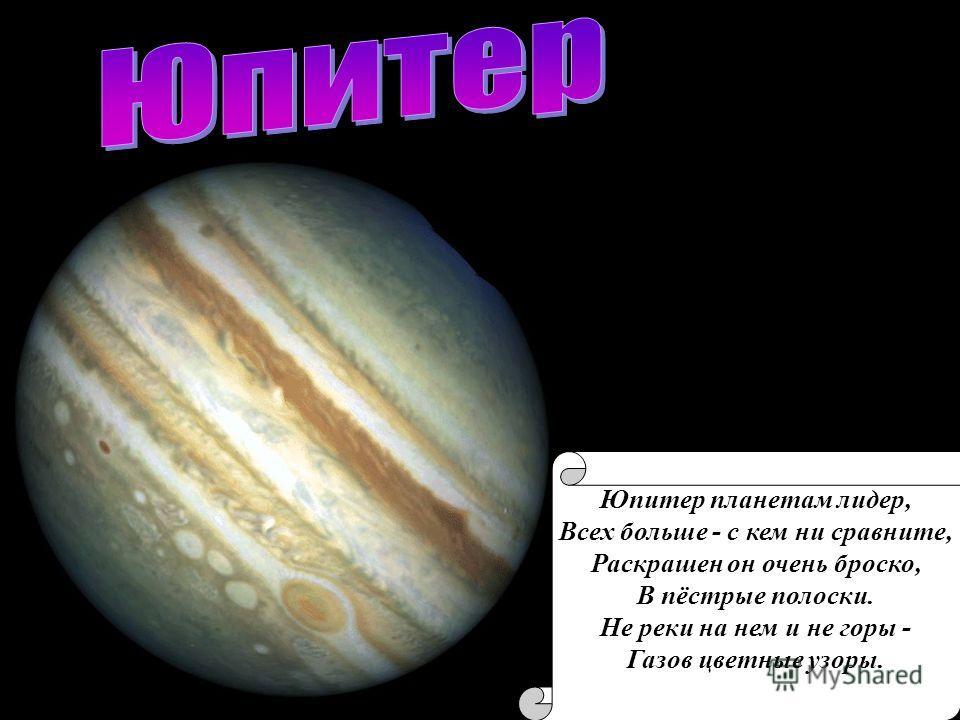 Юпитер планетам лидер, Всех больше - с кем ни сравните, Раскрашен он очень броско, В пёстрые полоски. Не реки на нем и не горы - Газов цветные узоры.