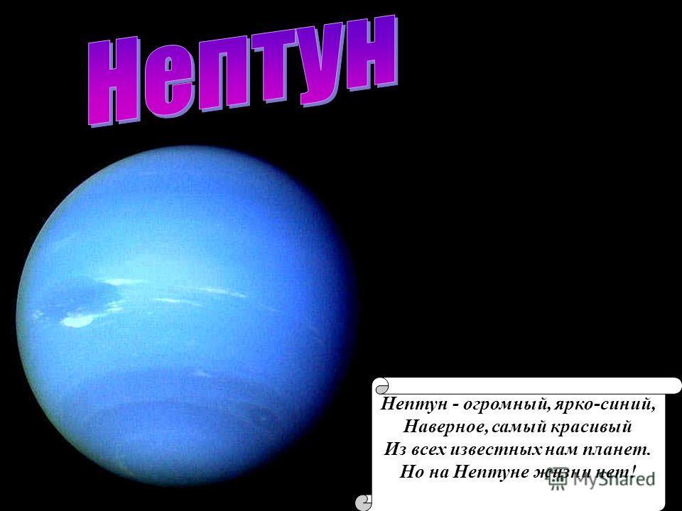 Нептун - огромный, ярко-синий, Наверное, самый красивый Из всех известных нам планет. Но на Нептуне жизни нет!