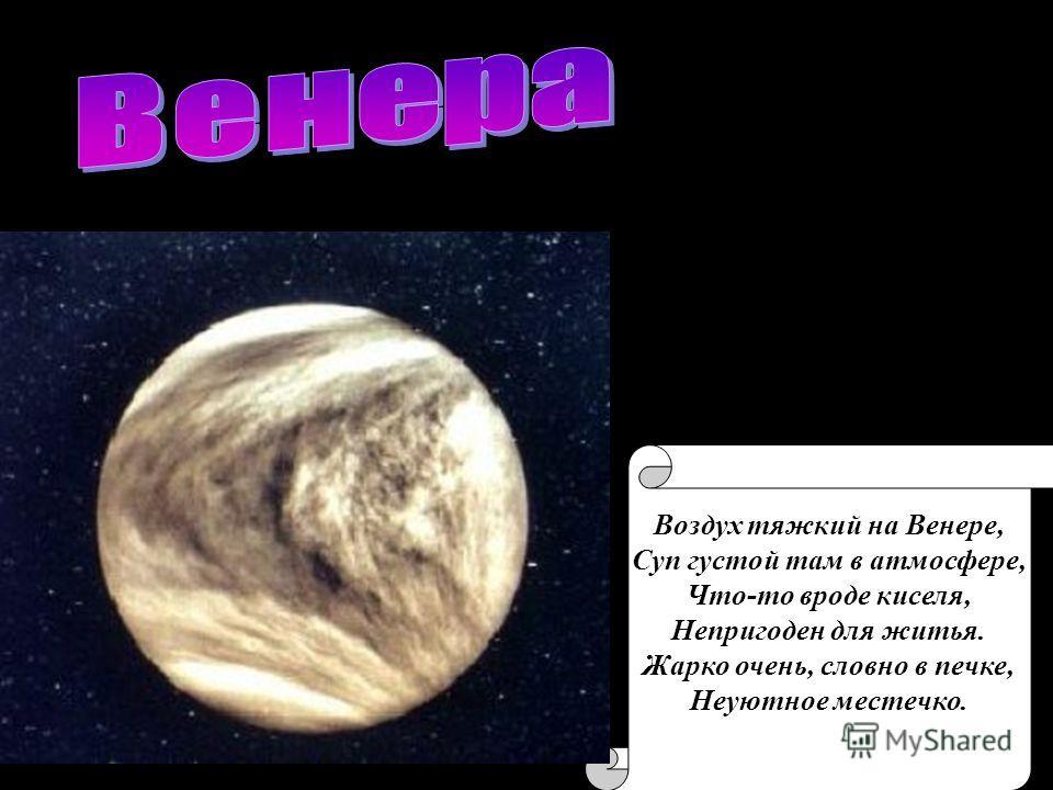 Воздух тяжкий на Венере, Суп густой там в атмосфере, Что-то вроде киселя, Непригоден для житья. Жарко очень, словно в печке, Неуютное местечко.