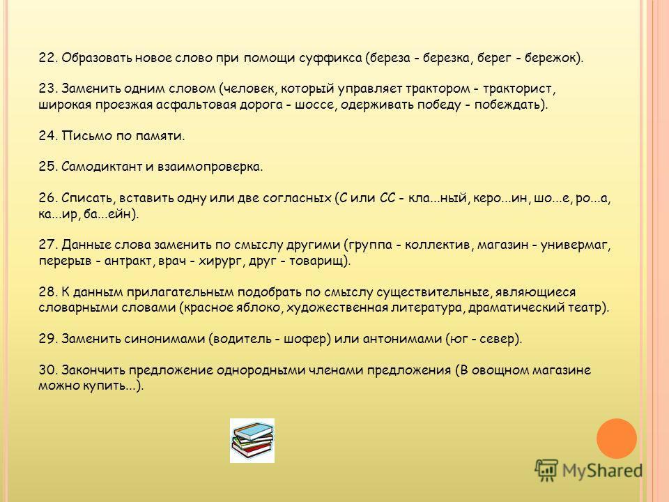 11. Образование другой части речи (береза - березовая, восточная - 12. Выписывание данных словарных слов в несколько столбиков: - по родам; - по числам; - по склонениям; - с непроверяемыми гласными А, О, Е, И; - с непроверяемой и проверяемой гласной;