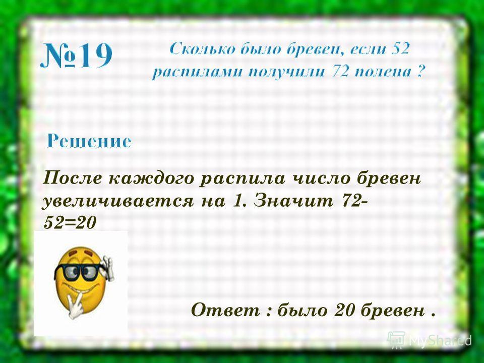 После каждого распила число бревен увеличивается на 1. Значит 72- 52=20 Ответ : было 20 бревен.
