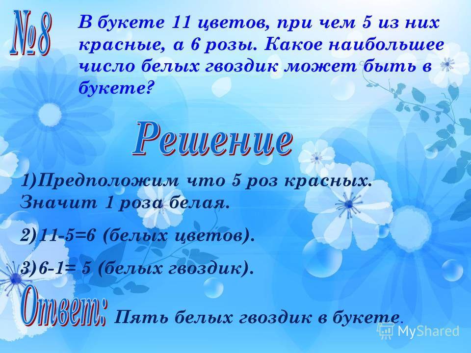 В букете 11 цветов, при чем 5 из них красные, а 6 розы. Какое наибольшее число белых гвоздик может быть в букете? 1)Предположим что 5 роз красных. Значит 1 роза белая. 2)11-5=6 (белых цветов). 3)6-1= 5 (белых гвоздик). Пять белых гвоздик в букете.