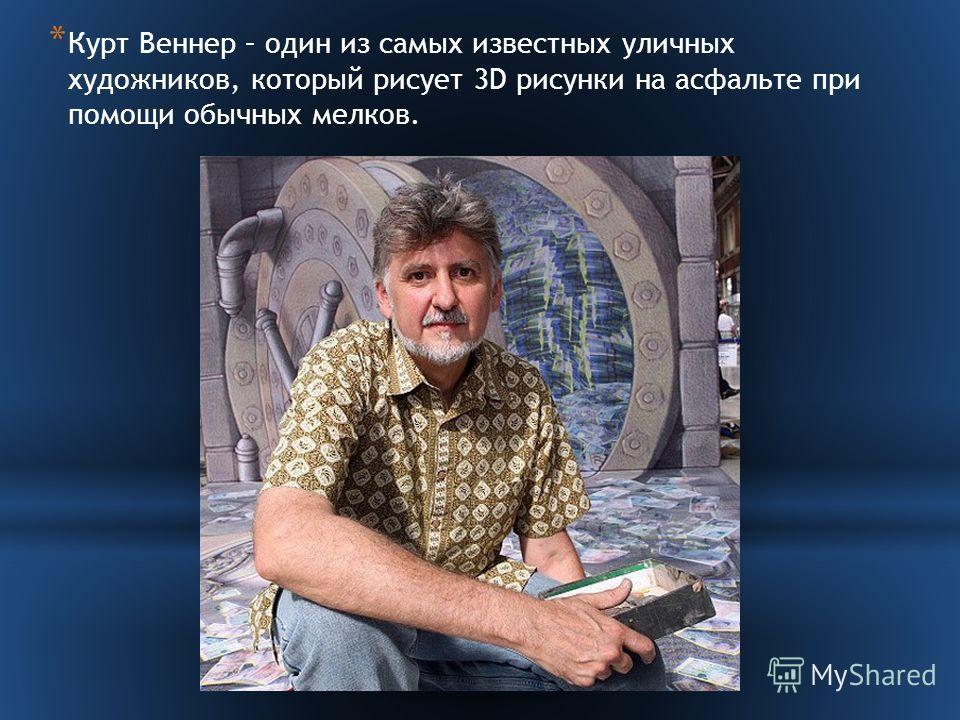 * Курт Веннер – один из самых известных уличных художников, который рисует 3D рисунки на асфальте при помощи обычных мелков.