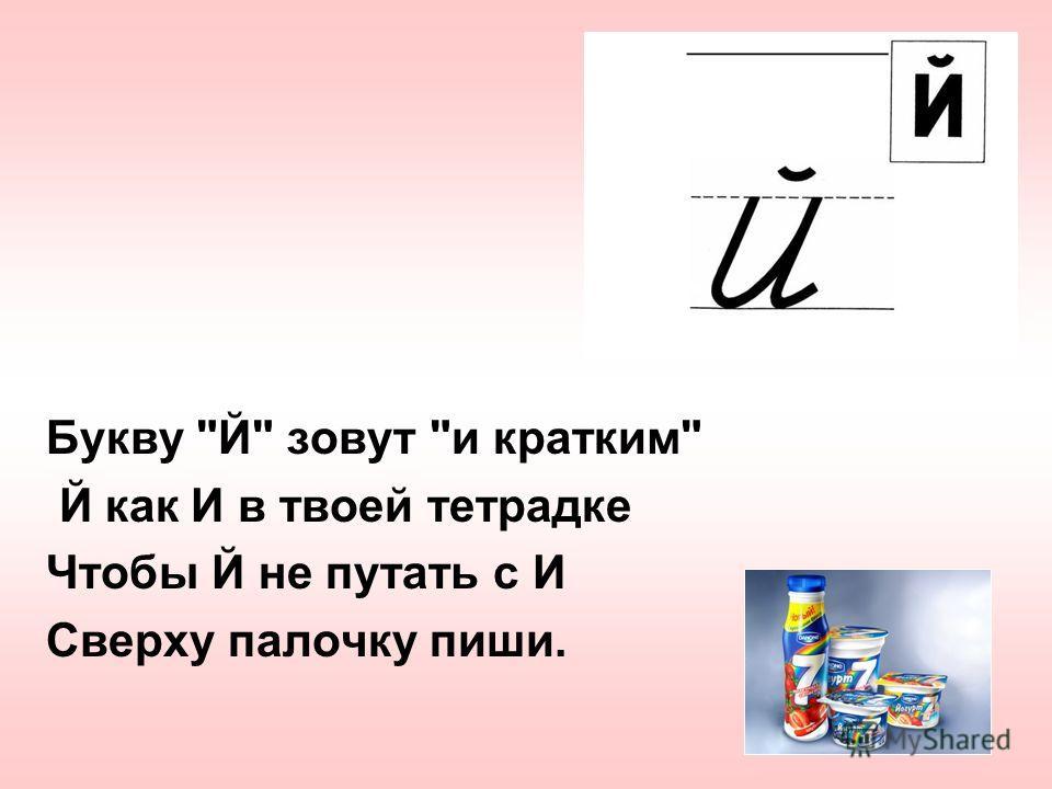 Букву Й зовут и кратким Й как И в твоей тетрадке Чтобы Й не путать с И Сверху палочку пиши.