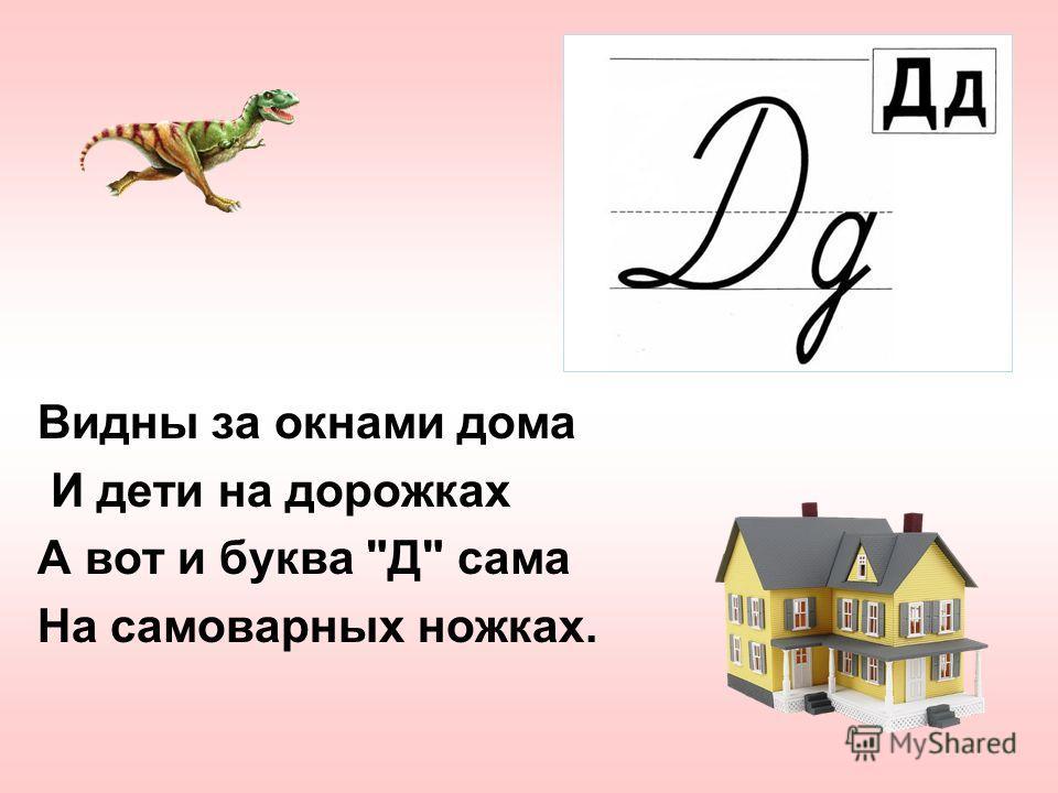 Видны за окнами дома И дети на дорожках А вот и буква Д сама На самоварных ножках.