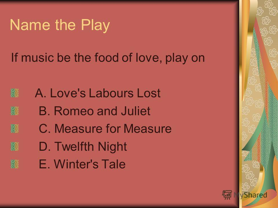 Name the Play If music be the food of love, play on A. Love's Labours Lost B. Romeo and Juliet C. Measure for Measure D. Twelfth Night E. Winter's Tale
