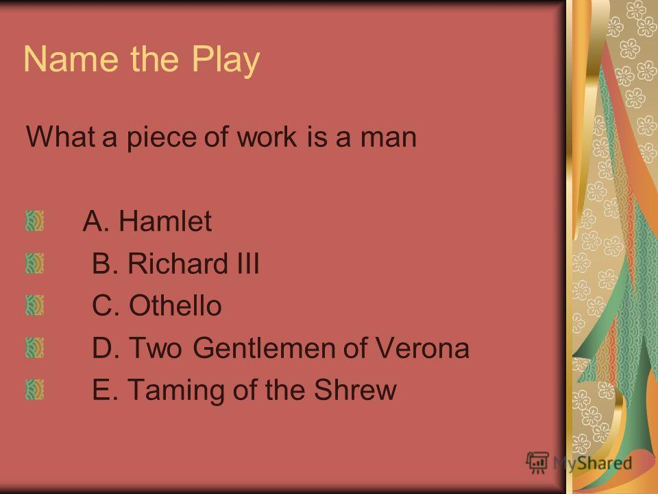 Name the Play What a piece of work is a man A. Hamlet B. Richard III C. Othello D. Two Gentlemen of Verona E. Taming of the Shrew