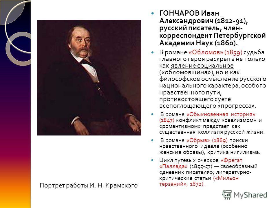 ГОНЧАРОВ Иван Александрович (1812-91), русский писатель, член - корреспондент Петербургской Академии Наук (1860). В романе « Обломов » (1859) судьба главного героя раскрыта не только как явление социальное (« обломовщина »), но и как философское осмы