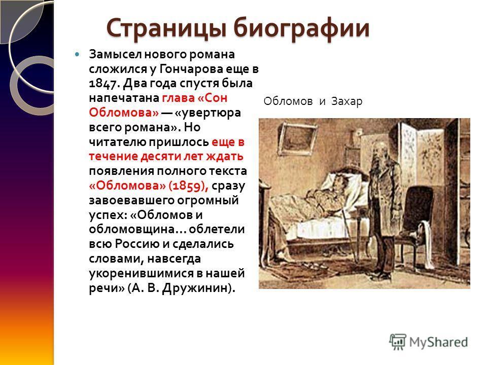 Страницы биографии Обломов и Захар Замысел нового романа сложился у Гончарова еще в 1847. Два года спустя была напечатана глава « Сон Обломова » « увертюра всего романа ». Но читателю пришлось еще в течение десяти лет ждать появления полного текста «