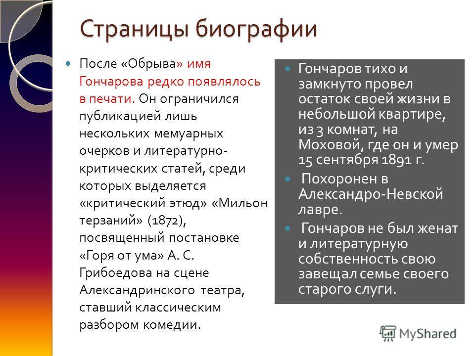 Страницы биографии После « Обрыва » имя Гончарова редко появлялось в печати. Он ограничился публикацией лишь нескольких мемуарных очерков и литературно - критических статей, среди которых выделяется « критический этюд » « Мильон терзаний » (1872), по