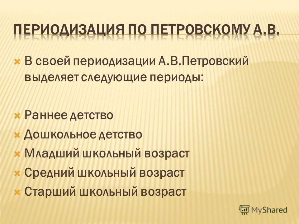 В своей периодизации А.В.Петровский выделяет следующие периоды: Раннее детство Дошкольное детство Младший школьный возраст Средний школьный возраст Старший школьный возраст