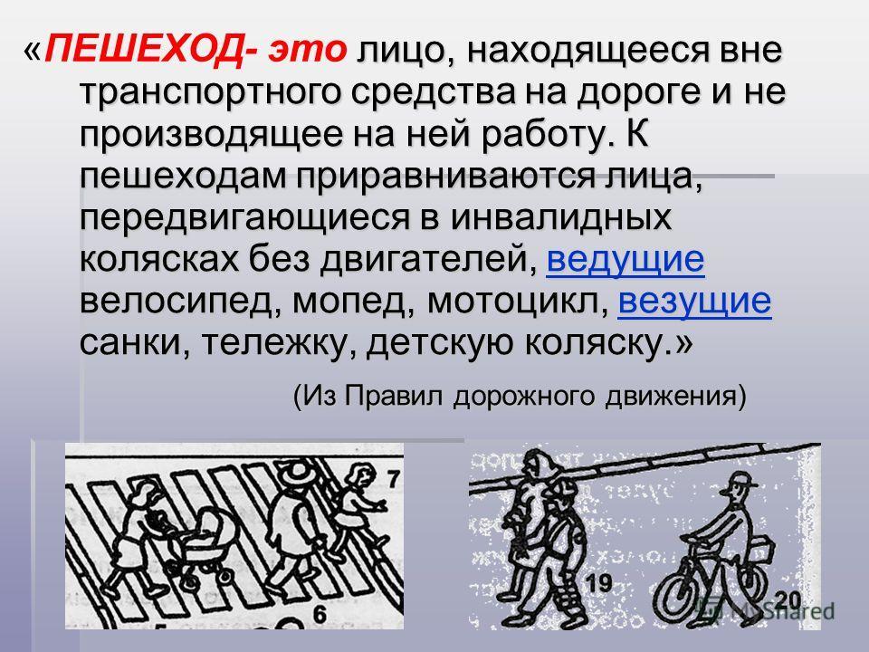 лицо, находящееся вне транспортного средства на дороге и не производящее на ней работу. К пешеходам приравниваются лица, передвигающиеся в инвалидных колясках без двигателей, ведущие велосипед, мопед, мотоцикл, везущие санки, тележку, детскую коляску