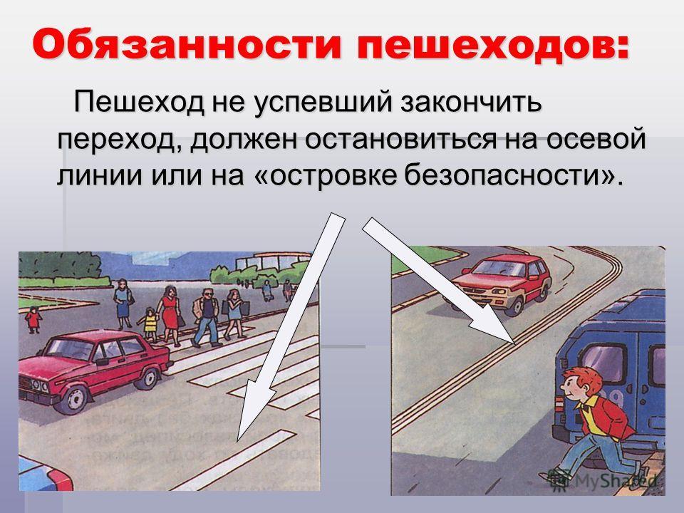 Обязанности пешеходов: Пешеход не успевший закончить переход, должен остановиться на осевой линии или на «островке безопасности».