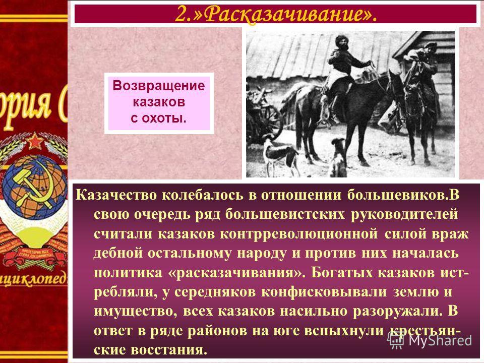 Казачество колебалось в отношении большевиков.В свою очередь ряд большевистских руководителей считали казаков контрреволюционной силой враж дебной остальному народу и против них началась политика «расказачивания». Богатых казаков ист- ребляли, у сере