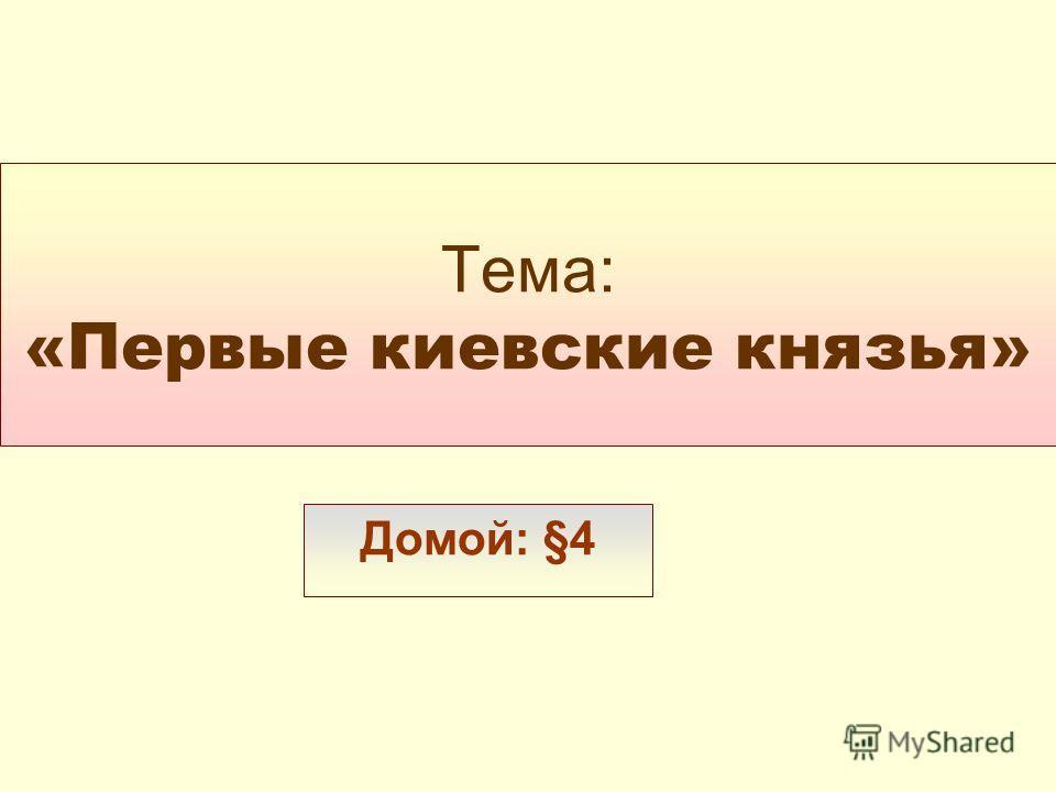 Тема: «Первые киевские князья» Домой: §4