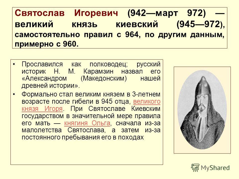 Святослав Игоревич (942март 972) великий князь киевский (945972 ), самостоятельно правил с 964, по другим данным, примерно с 960. Прославился как полководец; русский историк Н. М. Карамзин назвал его «Александром (Македонским) нашей древней истории».