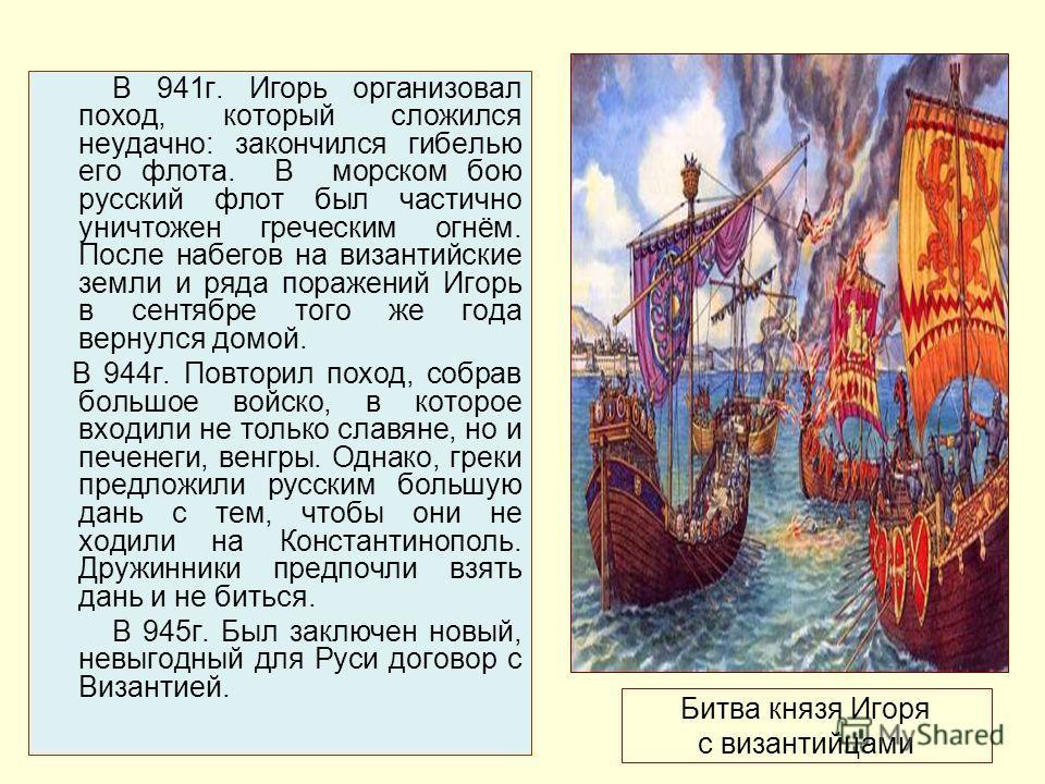 Битва князя Игоря с византийцами В 941г. Игорь организовал поход, который сложился неудачно: закончился гибелью его флота. В морском бою русский флот был частично уничтожен греческим огнём. После набегов на византийские земли и ряда поражений Игорь в