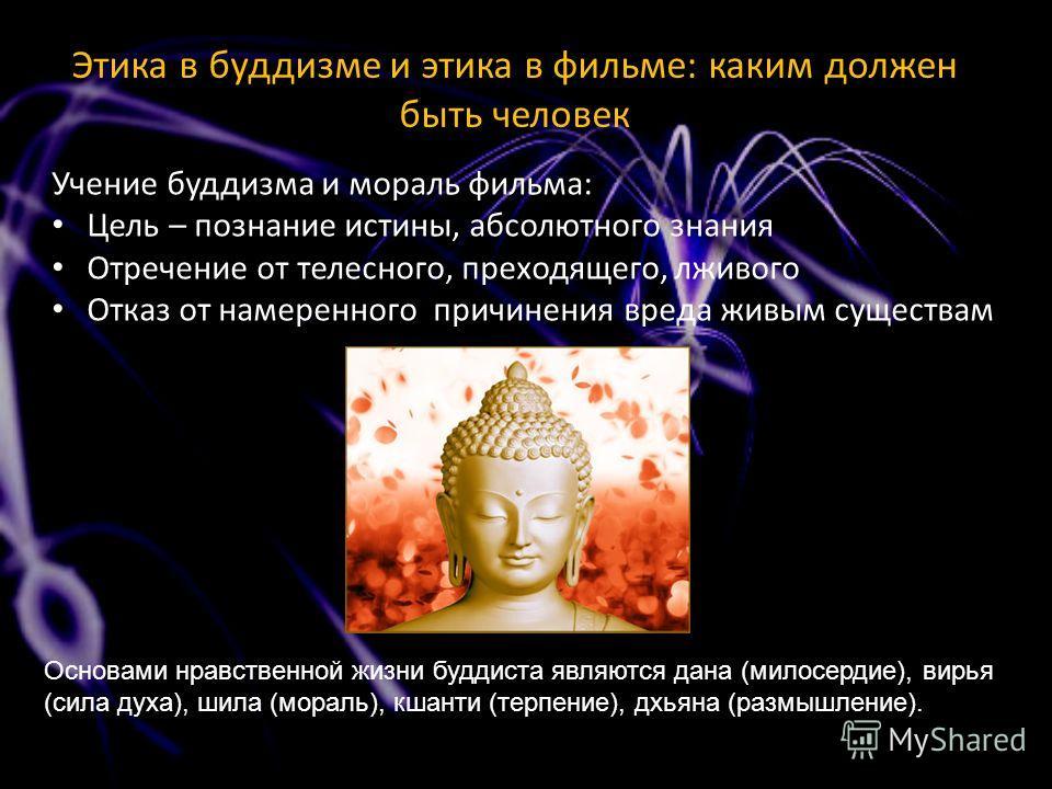 Учение буддизма и мораль фильма: Цель – познание истины, абсолютного знания Отречение от телесного, преходящего, лживого Отказ от намеренного причинения вреда живым существам Основами нравственной жизни буддиста являются дана (милосердие), вирья (сил